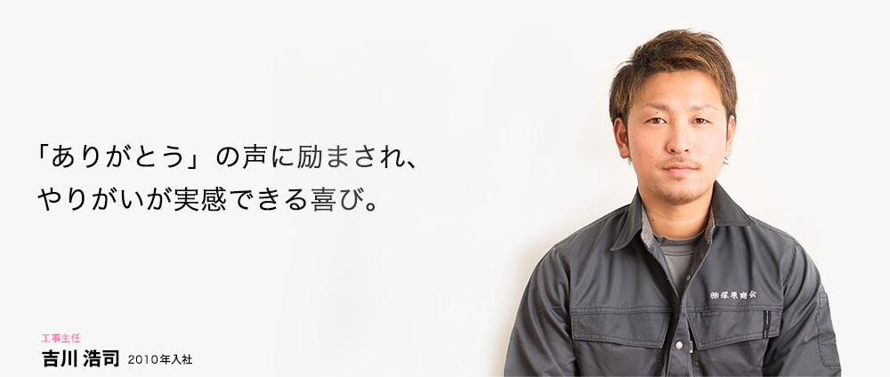 「ありがとう」の声に励まされ、やりがいが実感できる喜び。 工事主任 吉川 浩司 2007年入社